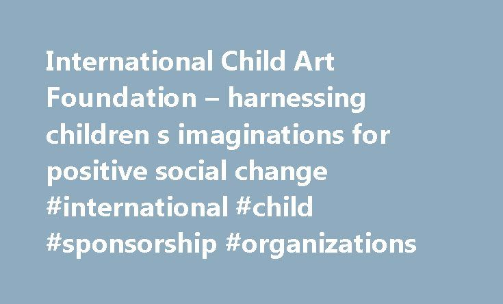 International Child Art Foundation – harnessing children s imaginations for positive social change #international #child #sponsorship #organizations http://washington.nef2.com/international-child-art-foundation-harnessing-children-s-imaginations-for-positive-social-change-international-child-sponsorship-organizations/  # How to make our imperfect human race worthy of this perfect planet —a lonely, pale blue dot in the universe? Do we develop those attributes that make humans unique, namely…