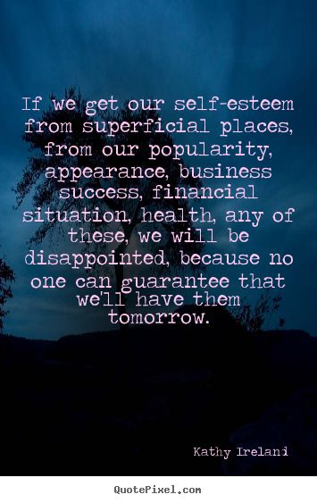 quotes about self esteem | Quotes about success - If we get our self-esteem from superficial ...