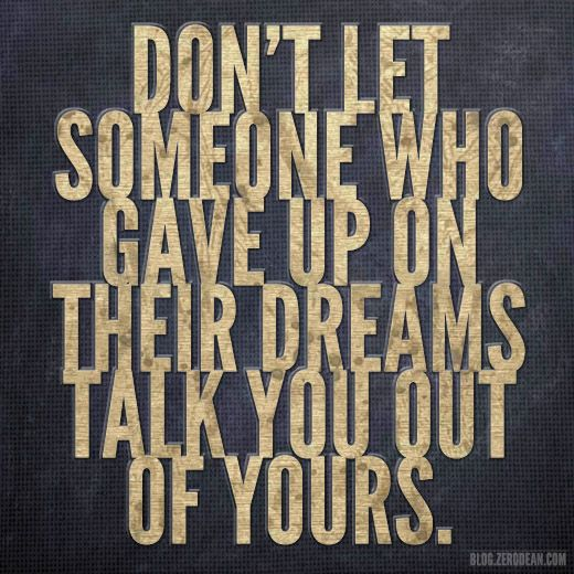 """Don't let someone who gave up on their dreams talk you out of yours."""