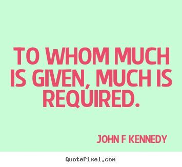 John F. Kennedy Quote- My favorite JFK quote of all time. This one, also a favorite of Rose Kennedys, is from the Bible.