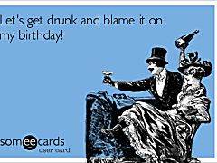 Let's get drunk and blame it on my birthday!