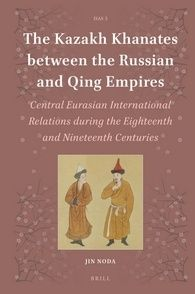 The Kazakh Khanates between the Russian and Qing Empires: Central Eurasian International Relations during the Eighteenth and Nineteenth Centures, by Jin Noda