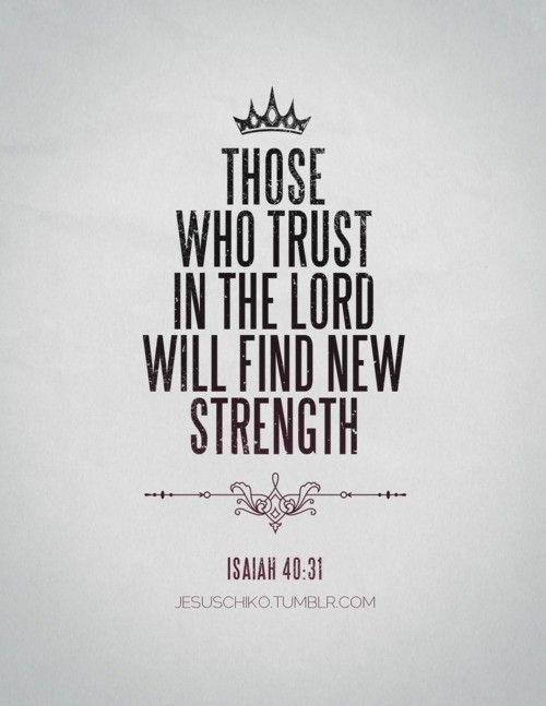 Mais ceux qui se confient en l'Éternel renouvellent leur force. Ils prennent le vol comme les aigles; Ils courent, et ne se lassent point, Ils marchent, et ne se fatiguent point - Esaïe 40:31