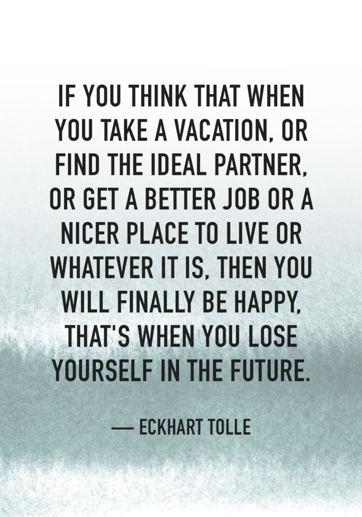 """If you think that when you take a vacation, or find the ideal partner, or get a better job or a nicer place to live or whatever it is, then you will finally be happy, that's when you lose yourself in the future."" — Eckhart Tolle"