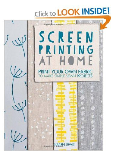 Screen Printing at Home: Print your own fabric to make simple sewn projects: Amazon.co.uk: Karen Lewis: Books