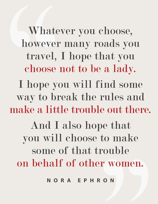 Sometimes I feel like I need to shout this at all the girls I see running around being  drones! In honor of Nora Ephron.