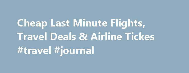 Cheap Last Minute Flights, Travel Deals & Airline Tickes #travel #journal http://travel.nef2.com/cheap-last-minute-flights-travel-deals-airline-tickes-travel-journal/  #buy flight tickets # Save $10 § Instantly on Last Minute Airfares Get Promo Code and get up to $20 off our fees. ◊ Applies to bookings for 4+ travelers. Book by November 30, 2015. Cheap Last Minute Flight Deals As a director of an international faith-based non-governmental organization, I do a lot of international […]