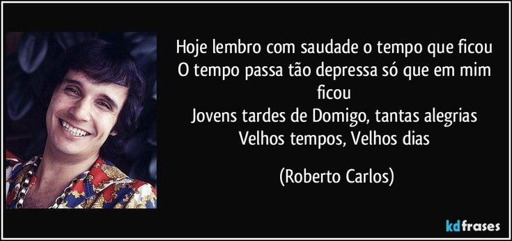 Hoje lembro com saudade o tempo que ficou   O tempo passa tão depressa só que em mim ficou   Jovens tardes de Domigo, tantas alegrias   Velhos tempos, Velhos dias (Roberto Carlos)