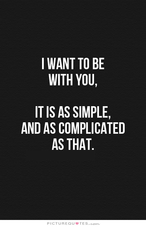 I want to be with you, It is as simple, and as complicated as that.