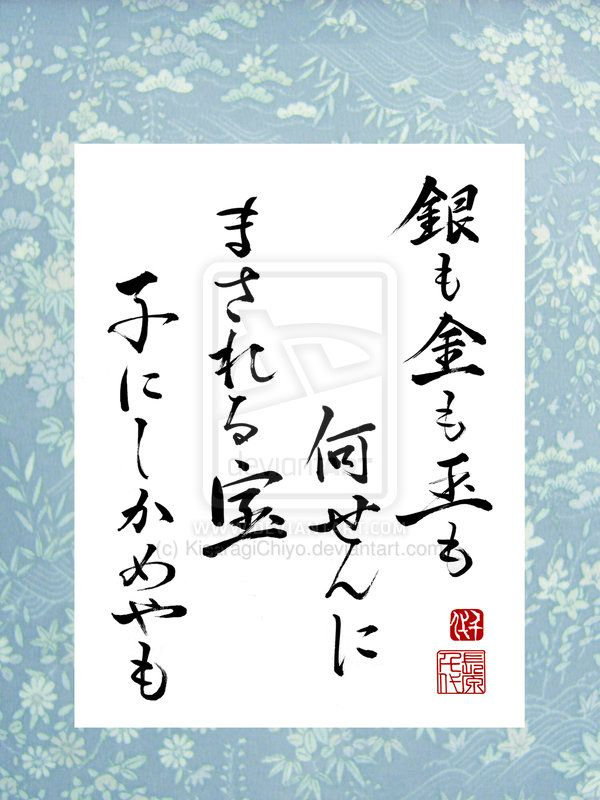 """Japanese poem Waka by Yamanoue no Okura (660~733), Japan 銀も金も玉も何せんに まされる宝 子にしかめやも """"What are they to me, / Silver, or gold, or jewels? / How could they ever / equal the greater treasure / That is a child?"""""""