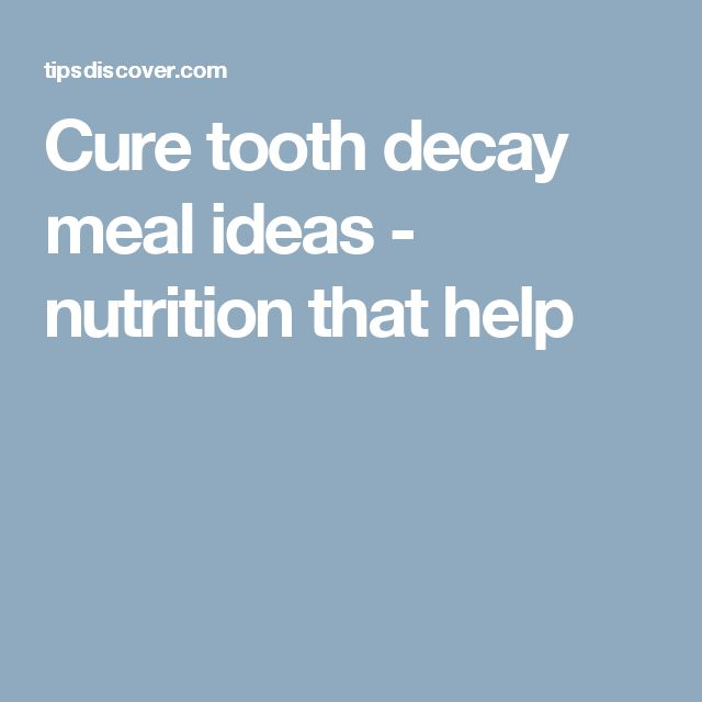 Cure tooth decay meal ideas - nutrition that help