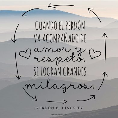 Cuando el perdón va acompañado de amor y respeto, se logran grandes milagros. –Gordon B. Hinckley  canalmormon.org/blog  Perdón, SUD, memes, Inspiración, Frases, Blog, Mormón