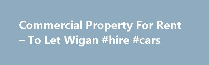 Commercial Property For Rent – To Let Wigan #hire #cars http://rental.nef2.com/commercial-property-for-rent-to-let-wigan-hire-cars/  #house tolet # Wigan s experts in commercial property lettings If you are looking for a modern, commercial property agent in Wigan with in-depth local knowledge, then look no further! To Let Wigan are proud of our clear, fixed pricing, and our down to earth, personable team. To Let Wigan are dedicated to offering you the best service for the best price. We…