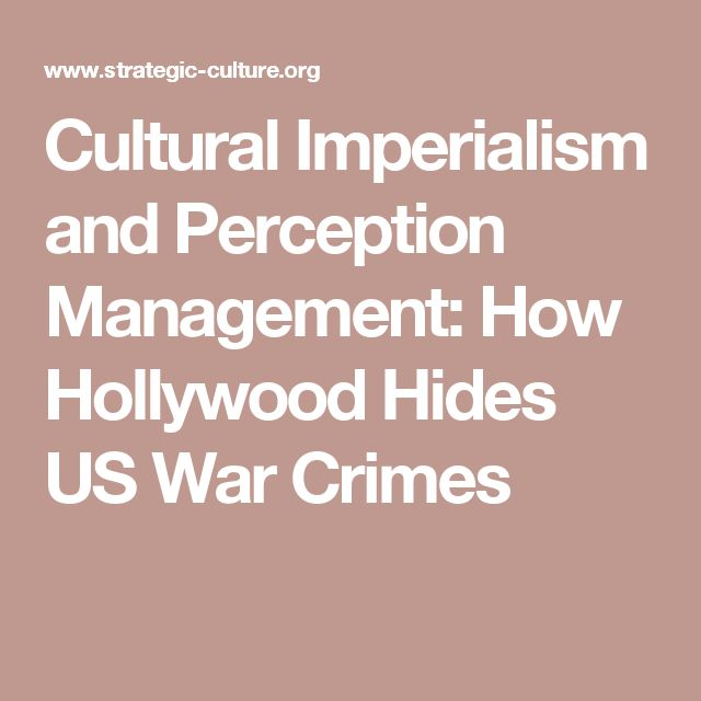 Cultural Imperialism and Perception Management: How Hollywood Hides US War Crimes
