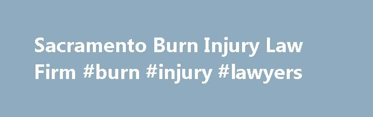 Sacramento Burn Injury Law Firm #burn #injury #lawyers http://kansas.nef2.com/sacramento-burn-injury-law-firm-burn-injury-lawyers/  # Burn Injuries Burn Injury Attorney In Sacramento A burn injury can be one of the most painful injuries to sustain, and recovering from them can require extensive medical care, physical therapy, even plastic surgery. Severe burns leave permanent damage to skin and tissues, and can limit the effective range of limbs and the body's ability to move My Name is Ed…