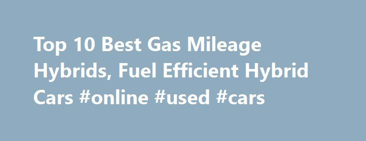 Top 10 Best Gas Mileage Hybrids, Fuel Efficient Hybrid Cars #online #used #cars http://car.remmont.com/top-10-best-gas-mileage-hybrids-fuel-efficient-hybrid-cars-online-used-cars/  #hybrid cars # Top 10 Best Gas Mileage Hybrids #10 – 2016 Kia Soul EV The standard features of the Kia Soul EV Base include 109hp engine 1-speed automatic transmission, 4-wheel anti-lock brakes (ABS), integrated navigation system, side seat mounted airbags, curtain 1st and 2nd row overhead airbags, airbag…