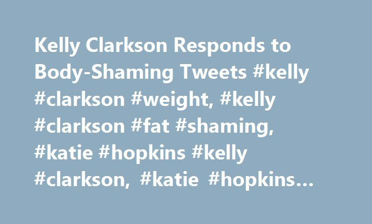 Kelly Clarkson Responds to Body-Shaming Tweets #kelly #clarkson #weight, #kelly #clarkson #fat #shaming, #katie #hopkins #kelly #clarkson, #katie #hopkins #fat #shaming http://kitchens.nef2.com/kelly-clarkson-responds-to-body-shaming-tweets-kelly-clarkson-weight-kelly-clarkson-fat-shaming-katie-hopkins-kelly-clarkson-katie-hopkins-fat-shaming/  # Kelly Clarkson Responds to Body-Shaming Tweets News flash: Kelly Clarkson doesn t care what you think about her weight. After the singer showed off…