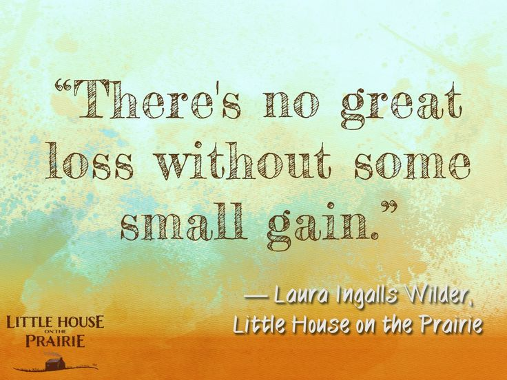 """There's no great loss without some small gain."" ― Laura Ingalls Wilder, Little House on the Prairie"