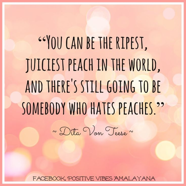 """You can be the ripest, juiciest peach in the world, and there's still going to be somebody who hates peaches.""   ― Dita Von Teese"