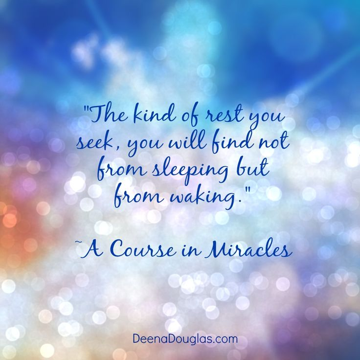 """""""The kind of rest you seek, you will find not from sleeping but from waking."""" ~A Course in Miracles #ACIM #quote www.deenadouglas.com"""
