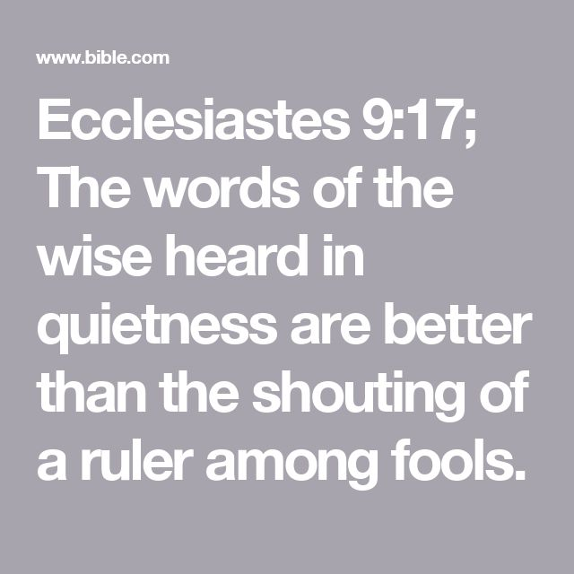 Ecclesiastes 9:17; The words of the wise heard in quietness are better than the shouting of a ruler among fools.