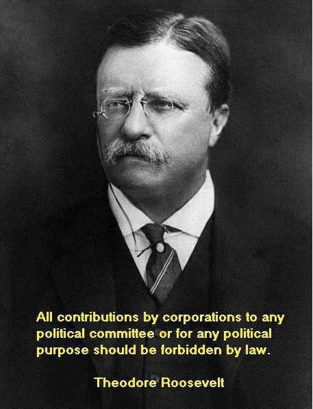 """All contributions by corporations to any political committee or for any political purpose should be forbidden by law."" -- Theodore Roosevelt"
