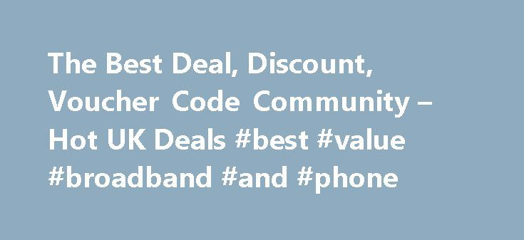 The Best Deal, Discount, Voucher Code Community – Hot UK Deals #best #value #broadband #and #phone http://broadband.nef2.com/the-best-deal-discount-voucher-code-community-hot-uk-deals-best-value-broadband-and-phone/  #broadband deals uk # All Highlights 1562 Android TV Philips Ambient Light 43 4K TV Now Eve Android TV Philips Ambient Light 43 4K TV Now Even Cheaper! Was £599 now £341.99 With Code Argos 1454 Nectar Double-Up Back 16th – 22nd November – Sains Nectar Double-Up Back 16th – 22nd…