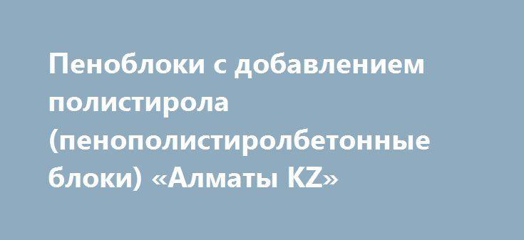 Пеноблоки с добавлением полистирола (пенополистиролбетонные блоки) «Алматы KZ» http://www.pogruzimvse.ru/doska71/?adv_id=2778  Реализуем, продаём, предлагаем: пеноблоки с добавлением полистирола (пенополистиролбетонные блоки). Используется при строительстве, как многоэтажных зданий, так и коттеджей, школ, больниц, детских садов. Имея низкий коэффициент водопоглощения, не накапливает в себе влагу, что препятствует развитию болезнетворных грибков и плесени, в отличии от других схожих…
