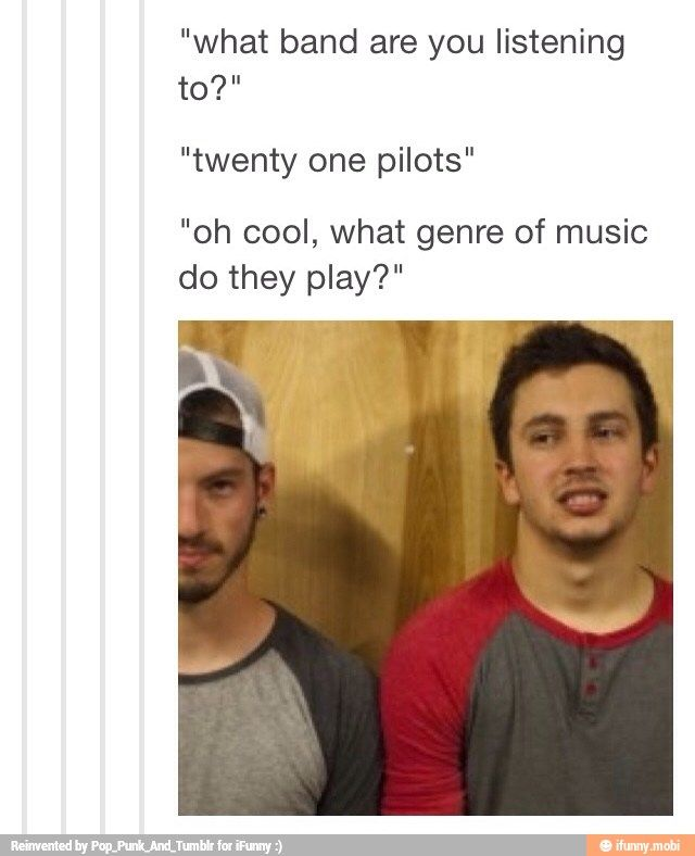"For the first time ever, I was actually asked this question the other day. I had absolutely no answer. It hurt inside, but instead I was just like, ""You know that song Stressed Out that's being played on the radio? That's twenty øne piløts."""