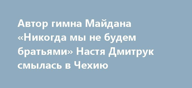 Автор гимна Майдана «Никогда мы не будем братьями» Настя Дмитрук смылась в Чехию http://rusdozor.ru/2017/06/07/avtor-gimna-majdana-nikogda-my-ne-budem-bratyami-nastya-dmitruk-smylas-v-chexiyu/  Молодая поэтесса Майдана, автор стихов «Никогда мы не будем братьями…» смылась из постреволюционной неньки в тихую и спокойную Прагу. Так поступают все онижедети, разваливавшие Украину за печеньки. Хотя, по словам самой Дмитрук, ее стихи стали личным гимном для многих патриотов ...