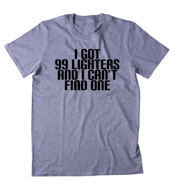 I Got 99 Lighters And I Cant Find One Shirt Funny Weed Stoner Marijuana Smoker Chilling Blazing 420 Pot Tumblr T-shirt  UNI-SEX T-SHIRTS: Across Chest from Armpit to Armpit - Length from Collar to Bottom Hem  Small: 18in / 46cm - 28in / 71cm Medium: 20in / 51cm - 29in / 74cm Large: 22in / 56cm - 30in / 76cm X-Large: 24in / 61cm - 31in / 79cm 2X-Large: 26in / 66cm - 32in / 81cm  They are UNISEX sizing with means they can be worn by men or women. If you are purchasing for a woman, they are…