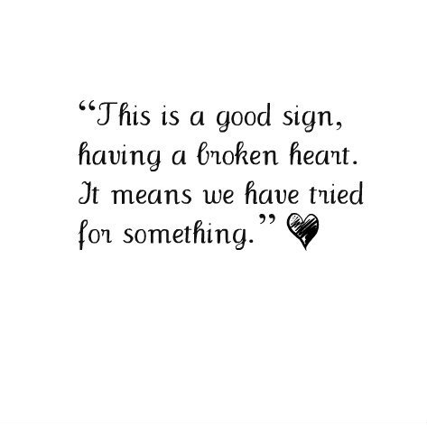 this is a good sign, having a broken heart. it means we have tried for something