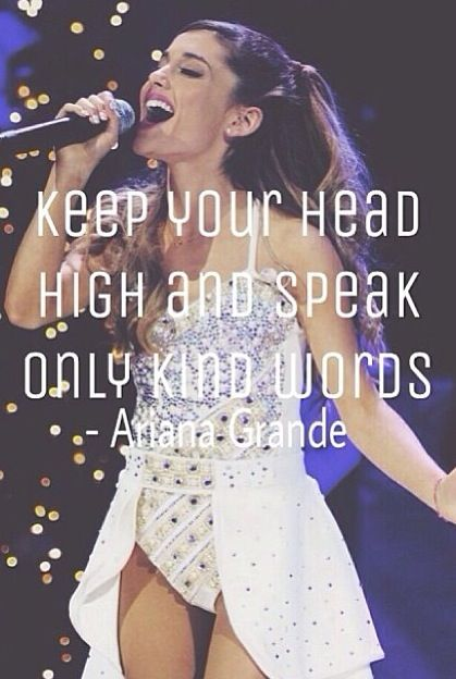 """keep your head high and speak only kind words"" -Ariana Grande"