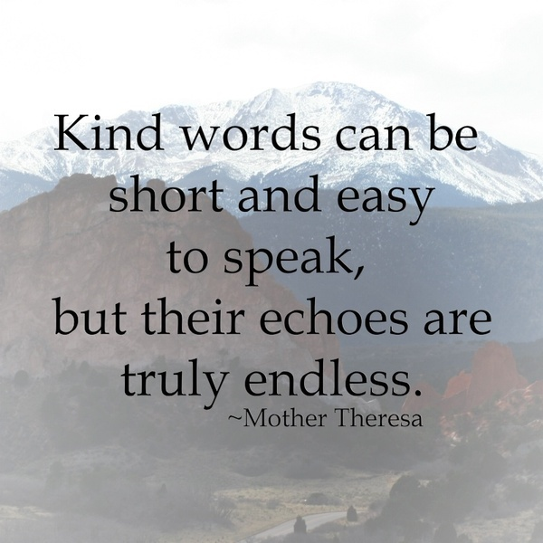 Mother Theresa....on kind words I dream of imparting kind words and encouragement to everyone I meet.  My heart longs to be a blessing ♡