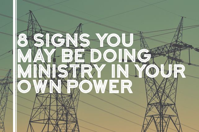 8 Signs You May Be Doing Ministry in Your Own Power