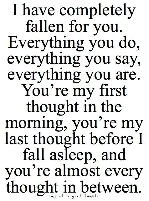 I have completely fallen for you. Everything you do, everything you say, everything you are. You're my first thought in the morning, you're my last thought before I fall asleep, and you're almost every thought in between.