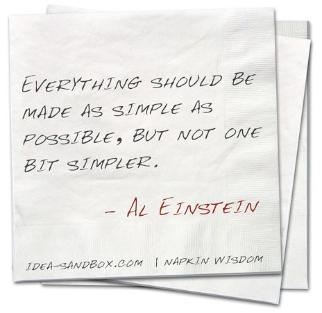 'Everything should be made as simple as possible, but not one bit simpler' - Albert Einstein