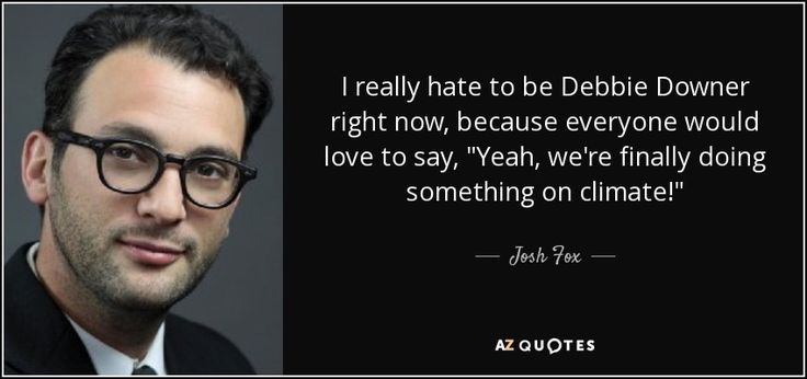 Josh Fox quote: I really hate to be Debbie Downer right now ...