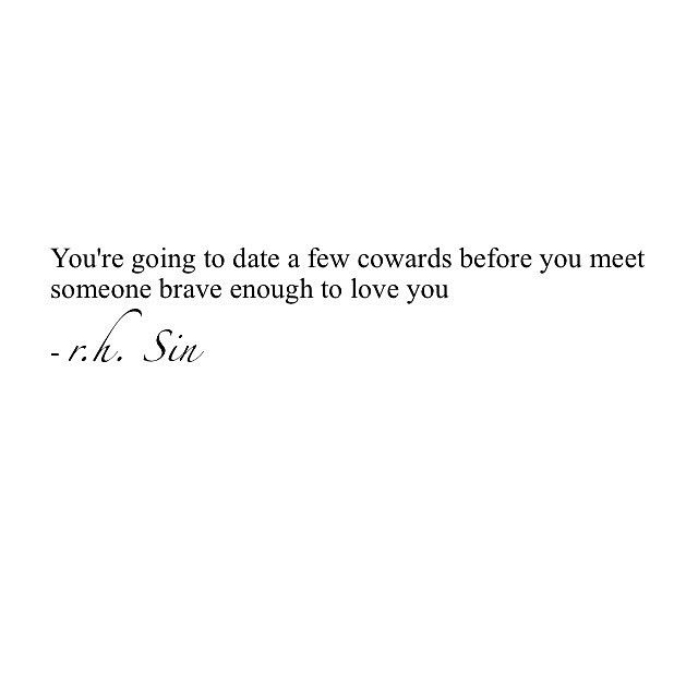 You're going to date a few cowards before you meet someone brave enough to love you.