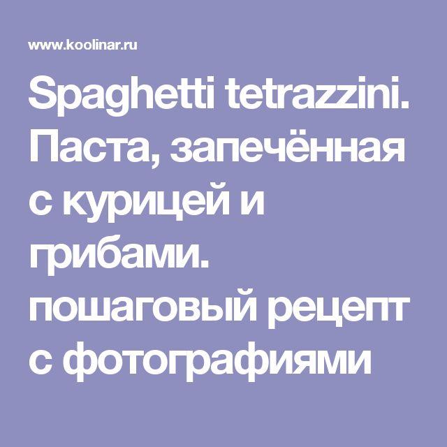 Spaghetti tetrazzini. Паста, запечённая с курицей и грибами. пошаговый рецепт с фотографиями