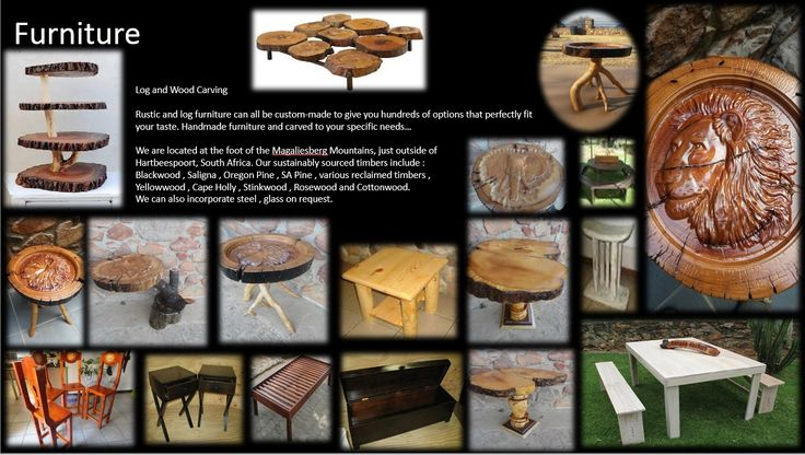 Log and Wood Carving- Rustic and log furniture can all be custom-made to give you hundreds of options that perfectly fit your taste. Handmade furniture and carved to your specific needs.Our sustainably sourced timbers include :  Blackwood , Saligna , Oregon Pine , SA Pine , various reclaimed timbers ,  Yellowwood , Cape Holly , Stinkwood , Rosewood and Cottonwood.  We can also incorporate steel , glass on request.