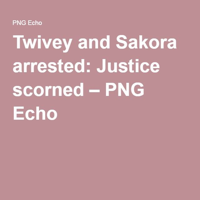 Twivey and Sakora arrested: Justice scorned – PNG Echo