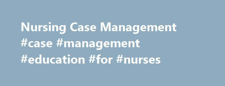 Nursing Case Management #case #management #education #for #nurses http://fiji.nef2.com/nursing-case-management-case-management-education-for-nurses/  # How to Become a Case Management Nurse Case management nurses are specialized registered nurses who manage the long-term care plans for patients with chronic or complicated medical conditions. These nurses work closely with patients and their loved ones to evaluate patients' needs and come up with a comprehensive healthcare plan that speaks to…