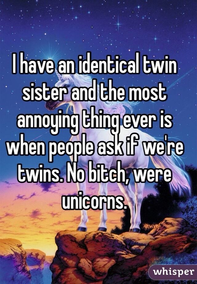 I have an identical twin sister and the most annoying thing ever is when people ask if we're twins. No bitch, were unicorns.