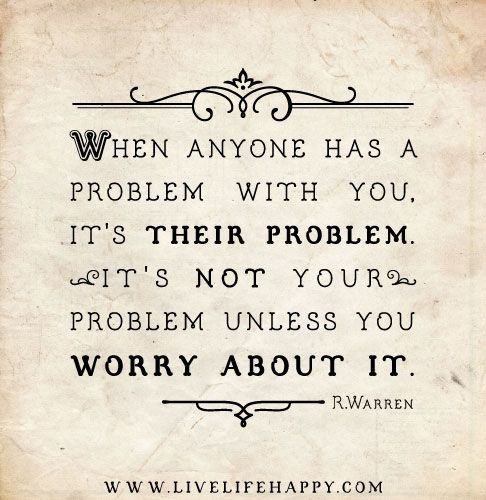When anyone has a problem with you, it's THEIR problem. It's not your problem unless you worry about it. - Rick Warren