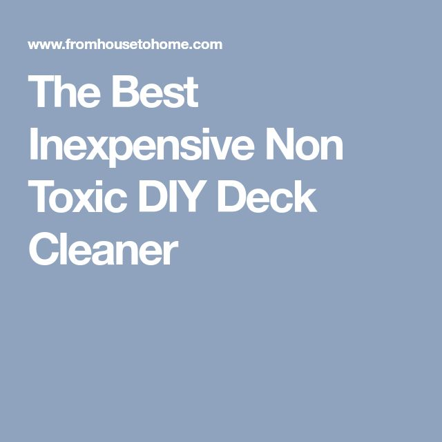 The Best Inexpensive Non Toxic DIY Deck Cleaner