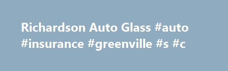 Richardson Auto Glass #auto #insurance #greenville #s #c http://philippines.remmont.com/richardson-auto-glass-auto-insurance-greenville-s-c/  # American Owned and Operated since 1992 Service was done well. Had a pass. Window replaced. They under bid most other places and did a great job. Work done under an hr. Terry S. | Service was done well. Had a pass. Window replaced. They under bid most other [ ] My Honda dealership referred me to this company for my rock chip repair. A tiny little rock…