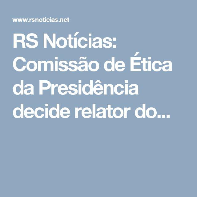 RS Notícias: Comissão de Ética da Presidência decide relator do...