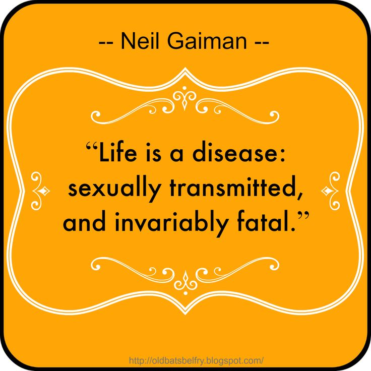 """Life is a disease: sexually transmitted, and invariably fatal."" -- Neil Gaiman --"