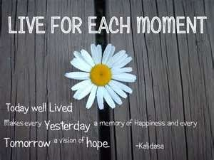 Today well lived makes every Yesterday a memory of happiness and every Tomorrow a vision of hope!